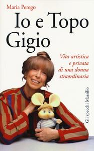 Libro Io e topo Gigio. Vita artistica e privata di una donna straordinaria Maria Perego