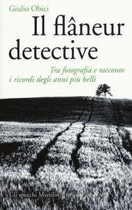 Libro Il flâneur detective. Tra fotografia e racconto i ricordi degli anni più belli. Ediz. illustrata Giulio Obici