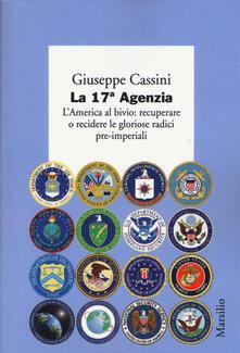 La 17ª Agenzia. L'America al bivio: recuperare o recidere le gloriose radici pre-imperiali - Giuseppe Cassini - copertina