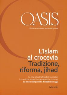 Oasis. Cristiani e musulmani nel mondo globale. Vol. 21: L'islam al crocevia. Tradizione, riforma, jihad. - copertina