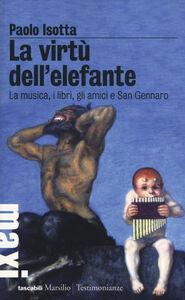 Libro La virtù dell'elefante. La musica, i libri, gli amici e San Gennaro Paolo Isotta