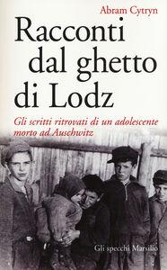 Foto Cover di Racconti dal ghetto di Lodz. Gli scritti ritrovati di un adolescente morto ad Auschwitz, Libro di Abram Cytryn, edito da Marsilio
