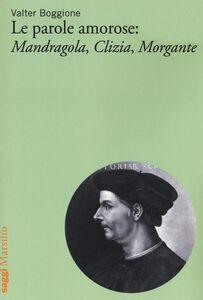 Libro Le parole amorose: Mandragola, Clizia, Morgante Valter Boggione