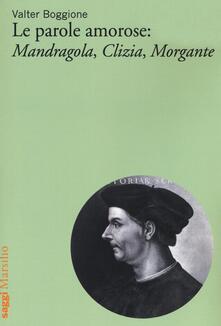 Le parole amorose: Mandragola, Clizia, Morgante - Valter Boggione - copertina