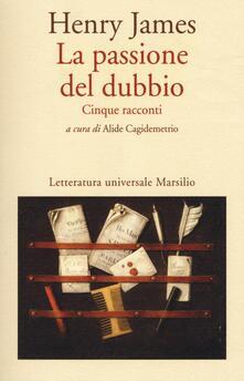 La passione del dubbio: Madame de Mauves-Daisy Miller-Il carteggio Aspern-Il giro di vite-L'angolo bello - Henry James - copertina