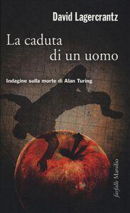 Libro La caduta di un uomo. Indagine sulla morte di Alan Turing David Lagercrantz
