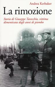 Libro La rimozione. Storia di Giuseppe Tavecchio, vittima dimenticata degli anni di piombo Andrea Kerbaker