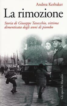 La rimozione. Storia di Giuseppe Tavecchio, vittima dimenticata degli anni di piombo - Andrea Kerbaker - copertina