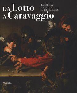 Foto Cover di Da Lotto a Caravaggio. La collezione e le ricerche di Roberto Longhi. Catalogo della mostra (Novara, 10 aprile-20 luglio 2016), Libro di  edito da Marsilio
