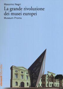 Foto Cover di La grande rivoluzione dei musei europei. Museum Proms, Libro di Massimo Negri, edito da Marsilio