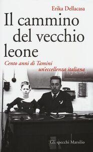 Libro Il cammino del vecchio leone. Cento anni di Tamini un'eccellenza italiana Erika Dellacasa