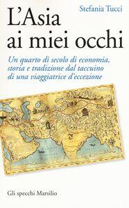 Libro L' Asia ai miei occhi. Un quarto di secolo di economia, storia e tradizione dal taccuino di una viaggiatrice d'eccezione Stefania Tucci