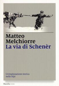 Foto Cover di La via di Schenèr. Un'esplorazione storica nelle Alpi, Libro di Matteo Melchiorre, edito da Marsilio