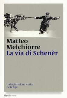 La via di Schenèr. Un'esplorazione storica nelle Alpi - Matteo Melchiorre - copertina