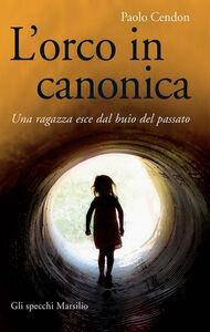 Foto Cover di L' orco in canonica. Una ragazza esce dal buio del passato, Libro di Paolo Cendon, edito da Marsilio