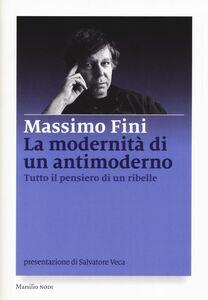 Libro La modernità di un antimoderno. Tutto il pensiero di un ribelle Massimo Fini