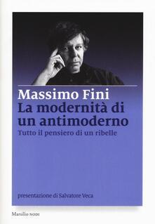 La modernità di un antimoderno. Tutto il pensiero di un ribelle - Massimo Fini - copertina