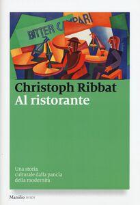 Libro Al ristorante. Una storia culturale dalla pancia della modernità Christoph Ribbat