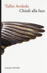 Foto Cover di Chiedi alla luce, Libro di Tullio Avoledo, edito da Marsilio