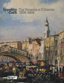 Ippolito Caffi. Tra Venezia e lOriente 1809-1866. Catalogo della mostra (Venezia, 28 maggio, 20 novembre 2016). Ediz. illustrata.pdf