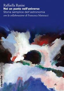 Noi un punto nell'universo. Storia semplice dell'astronomia - Raffaella Ranise,Francesca Matteucci - copertina