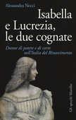 Libro Isabella e Lucrezia, le due cognate. Donne di potere e di corte nell'Italia del Rinascimento Alessandra Necci