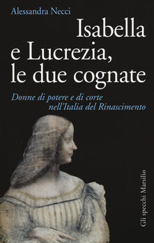 Isabella e Lucrezia, le due cognate. Donne di potere e di corte nellItalia del Rinascimento.pdf