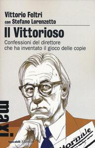 Il vittorioso. Confessioni del direttore che ha inventato il gioco delle copie - Vittorio Feltri,Stefano Lorenzetto - copertina