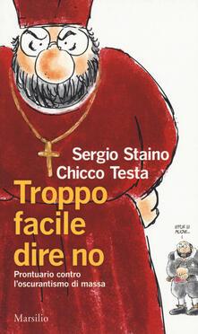 Troppo facile dire no. Prontuario contro l'oscurantismo di massa - Sergio Staino,Chicco Testa - copertina