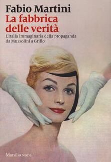 La fabbrica delle verità. L'Italia immaginaria della propaganda da Mussolini a Grillo - Fabio Martini - copertina