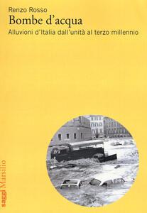 Bombe d'acqua. Alluvioni d'Italia dall'Unità al terzo millennio - Renzo Rosso - copertina