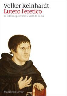 Lutero l'eretico. La Riforma protestante vista da Roma - Volker Reinhardt - copertina