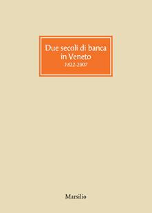 Due secoli di banca in Veneto 1822-2007 - Giorgio Roverato - copertina