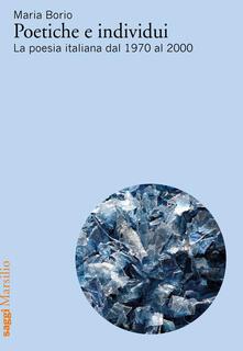 Poetiche e individui. La poesia italiana dal 1970 al 2000 - Maria Borio - copertina