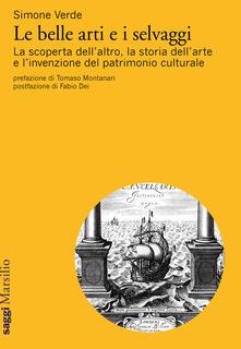 Le belle arti e i selvaggi. La scoperta dell'altro, la storia dell'arte e l'invenzione del patrimonio culturale - Simone Verde - copertina