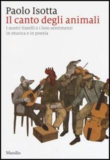 Il canto degli animali. I nostri fratelli e i loro sentimenti in musica e in poesia - Paolo Isotta - copertina