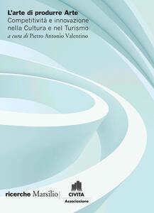 Libro L' arte di produrre arte. Competitività e innovazione nella cultura e nel turismo