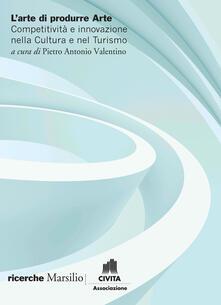 L arte di produrre arte. Competitività e innovazione nella cultura e nel turismo.pdf