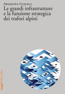 Le grandi infrastrutture e la funzione strategica dei trafori alpini - Alessandro Focaracci - copertina