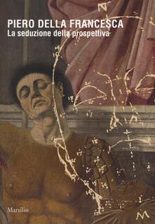 Piero della Francesca. La seduzione della prospettiva. Catalogo della mostra (Sansepolcro, 24 marzo 2018-6 gennaio 2019). Ediz. a colori.pdf
