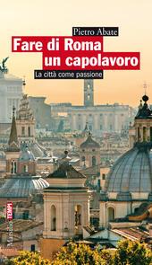 Fare di Roma un capolavoro. La città come passione