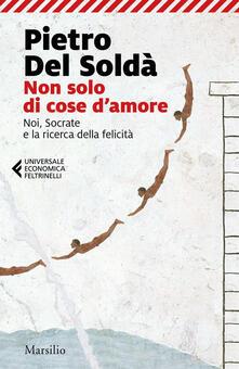 Non solo di cose d'amore. Noi, Socrate e la ricerca della felicità - Pietro Del Soldà - ebook