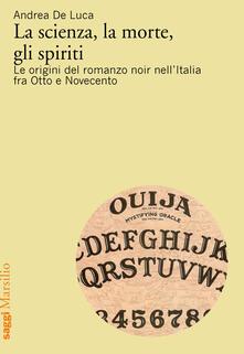 La scienza, la morte, gli spiriti. Le origini del romanzo noir nell'Italia fra Otto e Novecento - Andrea De Luca - copertina
