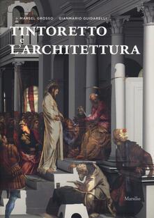 Tintoretto e l'architettura. Ediz. a colori - Marsel Grosso,Gianmario Guidarelli - copertina