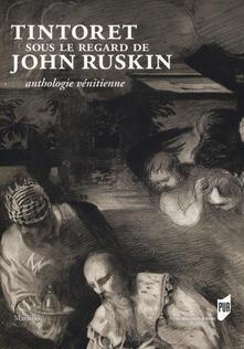 Capturtokyoedition.it Tintoret sous le regard de John Ruskin. Anthologie vénitienne. Ediz. a colori Image
