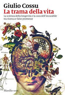 La trama della vita. La scienza della longevità e la cura dell'incurabile tra ricerca e false promesse - Giulio Cossu - copertina