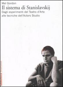 Libro Il sistema di Stanislavskij. Dagli esperimenti del Teatro d'Arte alle tecniche dell'Actors Studio Mel Gordon
