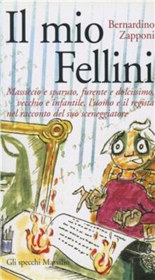 Il mio Fellini. Massiccio e sparuto, furente e dolcissimo, vecchio e dolcissimo, vecchio e infantile, l'uomo e il regista nel racconto del suo sceneggiatore - Bernardino Zapponi - copertina