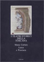 I teatri storici della Toscana. Massa Carrara, Lucca e provincie, censimento documentario e architettonico