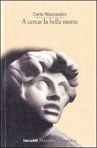 Foto Cover di A cercar la bella morte, Libro di Carlo Mazzantini, edito da Marsilio